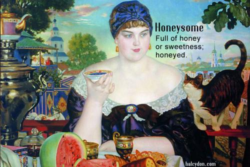 honeysome definition: Full of honey or sweetness; honeyed. Boris Kustodiev: Merchant's Wife at Tea