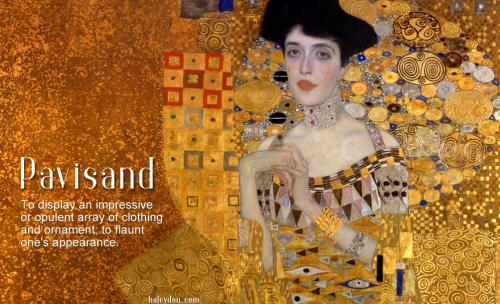 pavisand definition: To display an impressive or opulent array of clothing and ornament; to flaunt one's appearance. Gustav Klimt: Portrait of Adele Bloch-Bauer